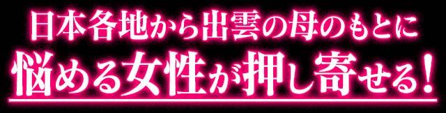 日本各地から出雲の母のもとに悩める女性が押し寄せる!