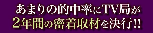 あまりの的中率にTV局が2年間の密着取材を決行!!